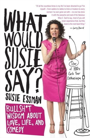 What Would Susie Say? Bullsh*t Wisdom About Love,  Life and Comedy
