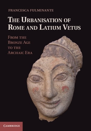 The Urbanisation of Rome and Latium Vetus From the Bronze Age to the Archaic Era