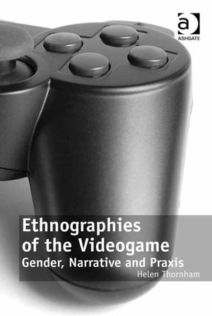Ethnographies of the Videogame Gender,  Narrative and Praxis