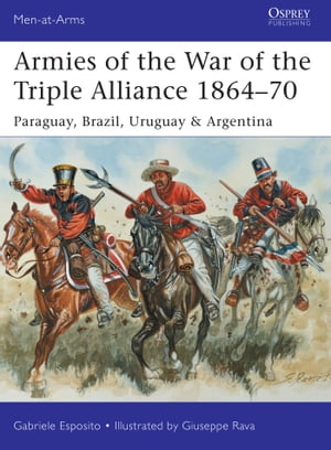 Armies of the War of the Triple Alliance 1864–70 Paraguay, Brazil, Uruguay & Argentina