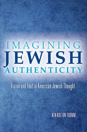 Imagining Jewish Authenticity Vision and Text in American Jewish Thought