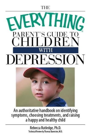 The Everything Parent's Guide To Children With Depression: An Authoritative Handbook on Identifying Symptoms, Choosing Treatments, and Raising a Happy