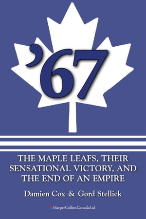 '67: The Maple Leafs The Maple Leafs,  Their Sensational Victory,  and the End of an Empire