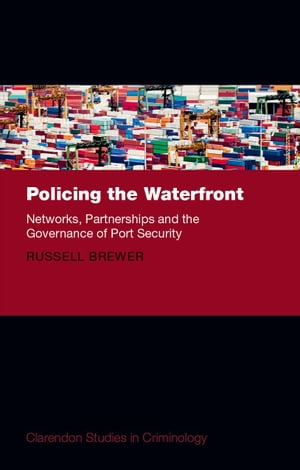 Policing the Waterfront Networks,  Partnerships,  and the Governance of Port Security