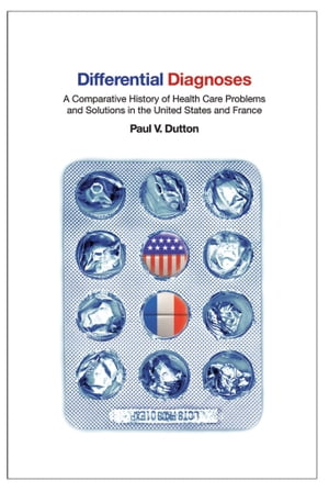 Differential Diagnoses A Comparative History of Health Care Problems and Solutions in the United States and France