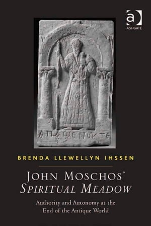 John Moschos' Spiritual Meadow Authority and Autonomy at the End of the Antique World