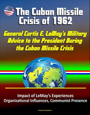 Bull in a China Shop? General Curtis E. LeMay's Military Advice to the President During the Cuban Missile Crisis: Impact of LeMay's Experiences,  Organ