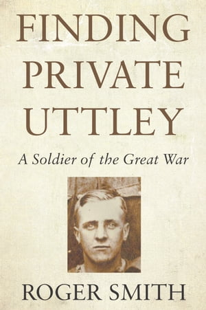 Finding Private Uttley A Soldier of the Great War