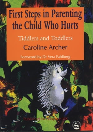 First Steps in Parenting the Child who Hurts Tiddlers and Toddlers Second Edition
