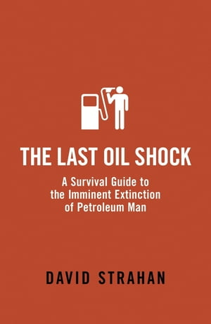 The Last Oil Shock A Survival Guide to the Imminent Extinction of Petroleum Man