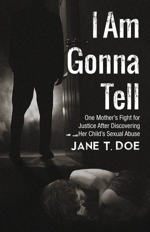I Am Gonna Tell One Mother?s Fight for Justice After Discovering Her Child?s Sexual Abuse