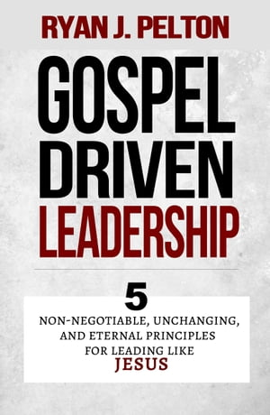 Gospel Driven Leadership 5 Non-Negotiable,  Unchanging,  and Eternal Principles for Leading Like Jesus