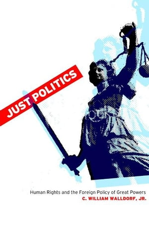 Just Politics Human Rights and the Foreign Policy of Great Powers