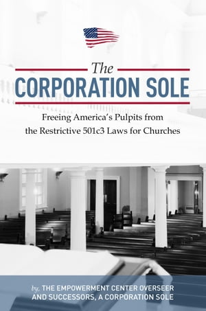 Corporation Sole Freeing Americas Pulpits and ENDING the restrictive 501c3 laws for Churches
