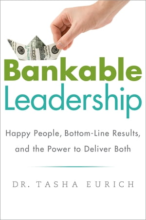 Bankable Leadership Happy People,  Bottom-Line Results,  and the Power to Deliver Both