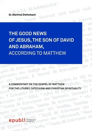 THE GOOD NEWS OF JESUS CHRIST,  THE SON OF DAVID AND ABRAHAM,  ACCORDING TO MATTHEW A Commentary on the Gospel of Matthew for the Liturgy,  Catechism and