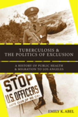 Tuberculosis and the Politics of Exclusion: A History of Public Health and Migration to Los Angeles