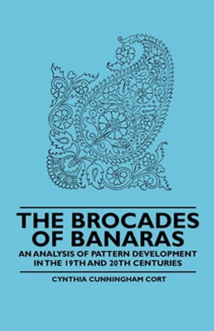 The Brocades of Banaras - An Analysis of Pattern Development in the 19th and 20th Centuries