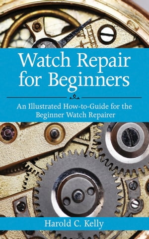 Watch Repair for Beginners An Illustrated How-To Guide for the Beginner Watch Repairer