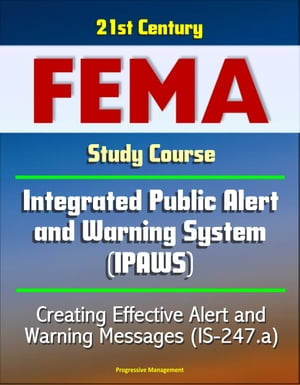 21st Century FEMA Study Course: - Integrated Public Alert and Warning System (IPAWS) - Creating Effective Alert and Warning Messages (IS-247.a)