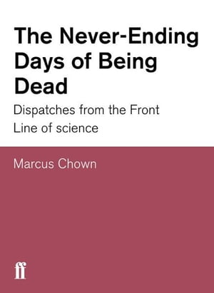 The Never-Ending Days of Being Dead Dispatches from the Front Line of Science