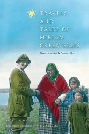 Travels and Tales of Miriam Green Ellis Pioneer Journalist of the Canadian West