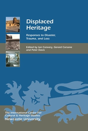 Displaced Heritage Responses to Disaster,  Trauma,  and Loss