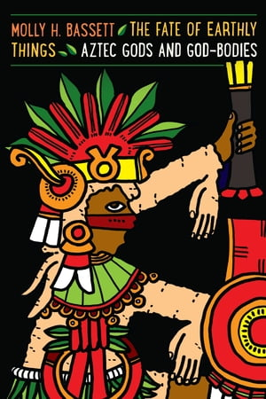 The Fate of Earthly Things Aztec Gods and God-Bodies
