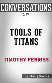 Conversations on Tools of Titans: The Tactics, Routines, and Habits of Billionaires, Icons, and World-Class Performers by Timothy Ferriss