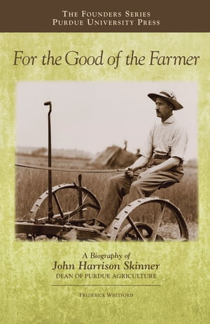 For the Good of the Farmer A Biography of John Harrison Skinner,  Dean of Purdue Agriculture