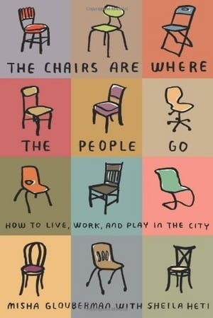 The Chairs Are Where the People Go How to Live,  Work,  and Play in the City