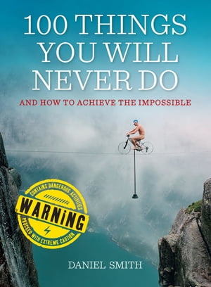 100 Things You Will Never Do And How to Achieve the Impossible