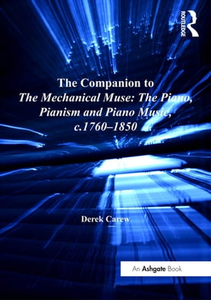 The Companion to The Mechanical Muse: The Piano, Pianism and Piano Music, c.1760 1850