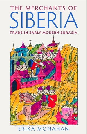 The Merchants of Siberia Trade in Early Modern Eurasia