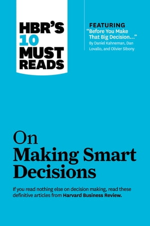 """HBR's 10 Must Reads on Making Smart Decisions (with featured article """"Before You Make That Big Decision..."""" by Daniel Kahneman,  Dan Lovallo,  and Olivi"""