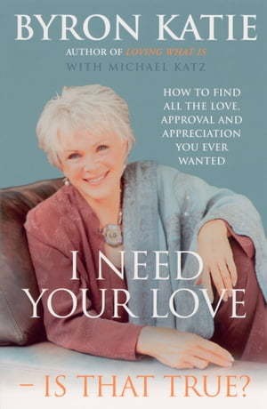 I Need Your Love - Is That True? How to find all the love, approval and appreciation you ever wanted