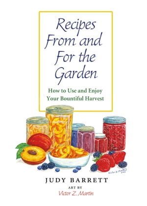 Recipes From and For the Garden How to Use and Enjoy Your Bountiful Harvest