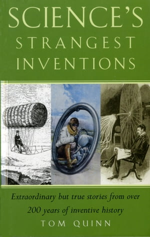 Science's Strangest Inventions Extraordinary but true stories from over 200 years of inventive history