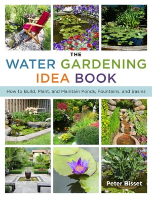 The Water Gardening Idea Book How to Build,  Plant,  and Maintain Ponds,  Fountains,  and Basins