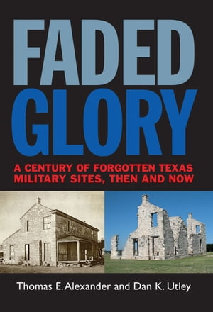 Faded Glory A Century of Forgotten Military Sites in Texas,  Then and Now