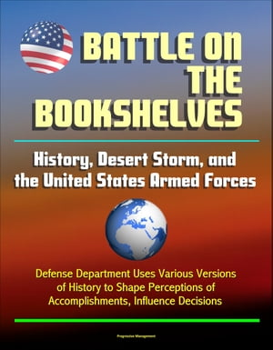 Battle on the Bookshelves: History,  Desert Storm,  and the United States Armed Forces - Defense Department Uses Various Versions of History to Shape Pe