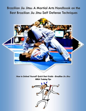 Brazilian Jiu Jitsu: A Martial Arts Handbook on the Best Brazilian Jiu Jitsu Self Defense Techniques How to Defend Yourself Quick Start Guide - MMA Tr