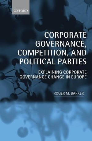 Corporate Governance,  Competition,  and Political Parties Explaining Corporate Governance Change in Europe