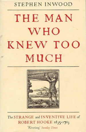 The Man Who Knew Too Much The Strange and Inventive Life of Robert Hook 1653 - 1703