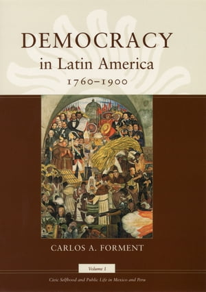 Democracy in Latin America,  1760-1900 Volume 1,  Civic Selfhood and Public Life in Mexico and Peru