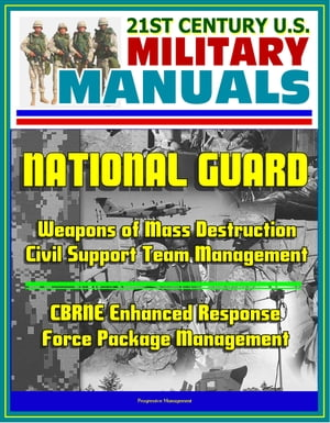 21st Century U.S. Military Manuals: National Guard Weapons of Mass Destruction Civil Support Team Management,  CBRNE Enhanced Response Force Package Ma