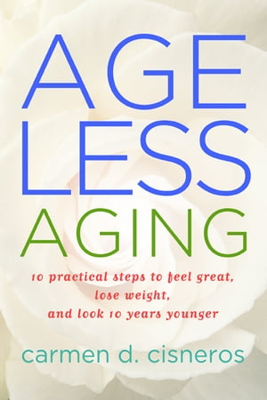 Ageless Aging 10 Practical Steps To Feel Great,  Lose Weight and Look 10 Years Younger