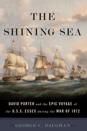 The Shining Sea David Porter and the Epic Voyage of the U.S.S. Essex during the War of 1812