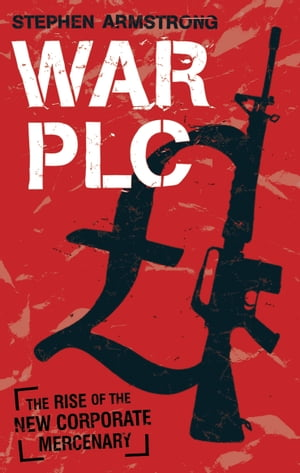War plc The Rise of the New Corporate Mercenary