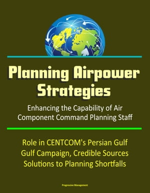 Planning Airpower Strategies: Enhancing the Capability of Air Component Command Planning Staff - Role in CENTCOM's Persian Gulf Campaign,  Credible Sou